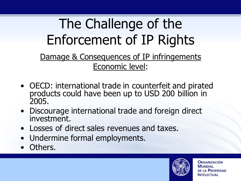 The Challenge of the Enforcement of IP Rights Damage & Consequences of IP infringements Economic level: OECD: international trade in counterfeit and pirated products could have been up to USD 200 billion in 2005.