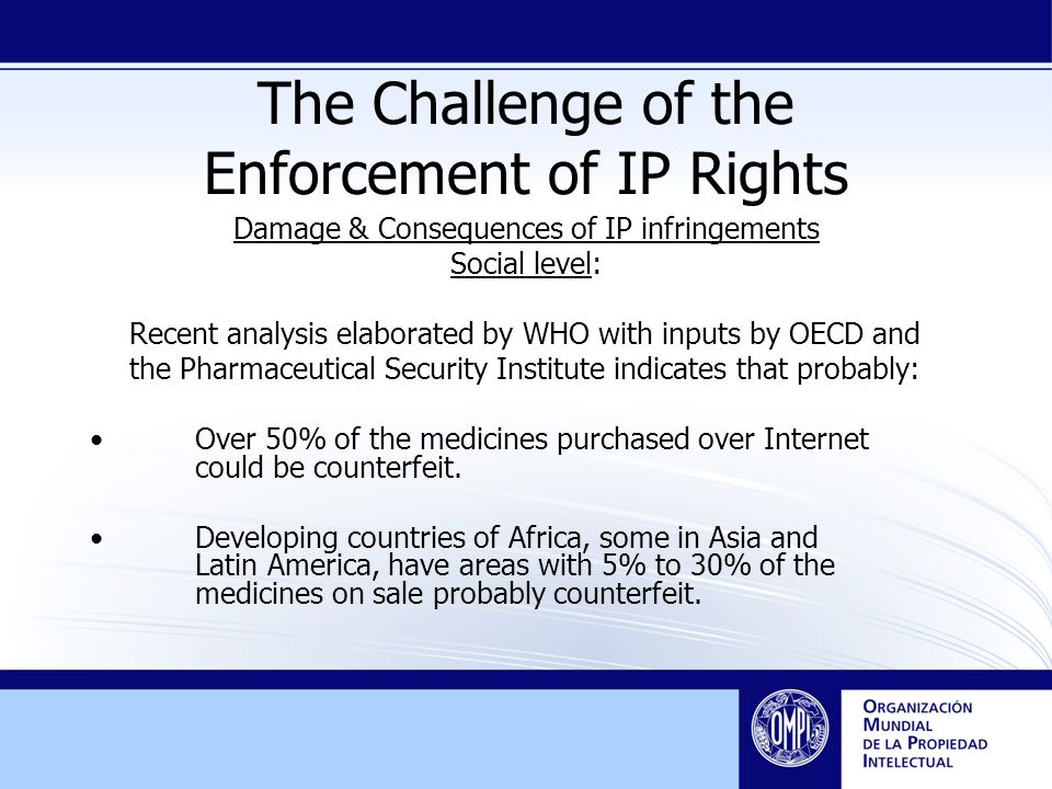 The Challenge of the Enforcement of IP Rights Damage & Consequences of IP infringements Social level: Recent analysis elaborated by WHO with inputs by OECD and the Pharmaceutical Security Institute indicates that probably: Over 50% of the medicines purchased over Internet could be counterfeit.