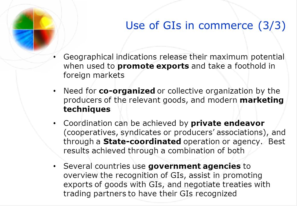 Use of GIs in commerce (3/3) Geographical indications release their maximum potential when used to promote exports and take a foothold in foreign markets Need for co-organized or collective organization by the producers of the relevant goods, and modern marketing techniques Coordination can be achieved by private endeavor (cooperatives, syndicates or producers associations), and through a State-coordinated operation or agency.