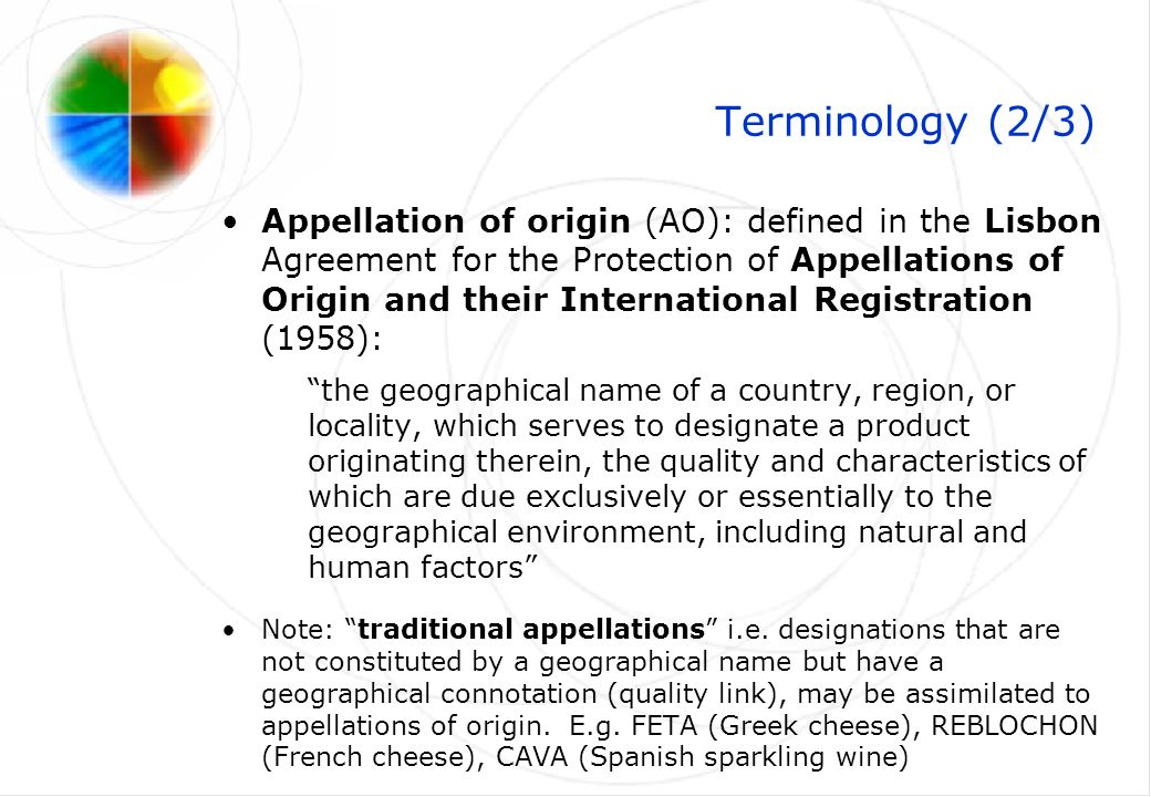 Terminology (3/3) Geographical indication (GI) : this expression now has a specific legal meaning under the TRIPS Agreement (1994): indications which identify a good as originating in the territory of a Member, or a region or locality in that territory, where a given quality, reputation or other characteristic of the good is essentially attributable to its geographical origin Note: this definition is substantially equivalent to the definition of appellation of origin under the Lisbon Agreement: both provide for a quality link between the product and its geographical origin