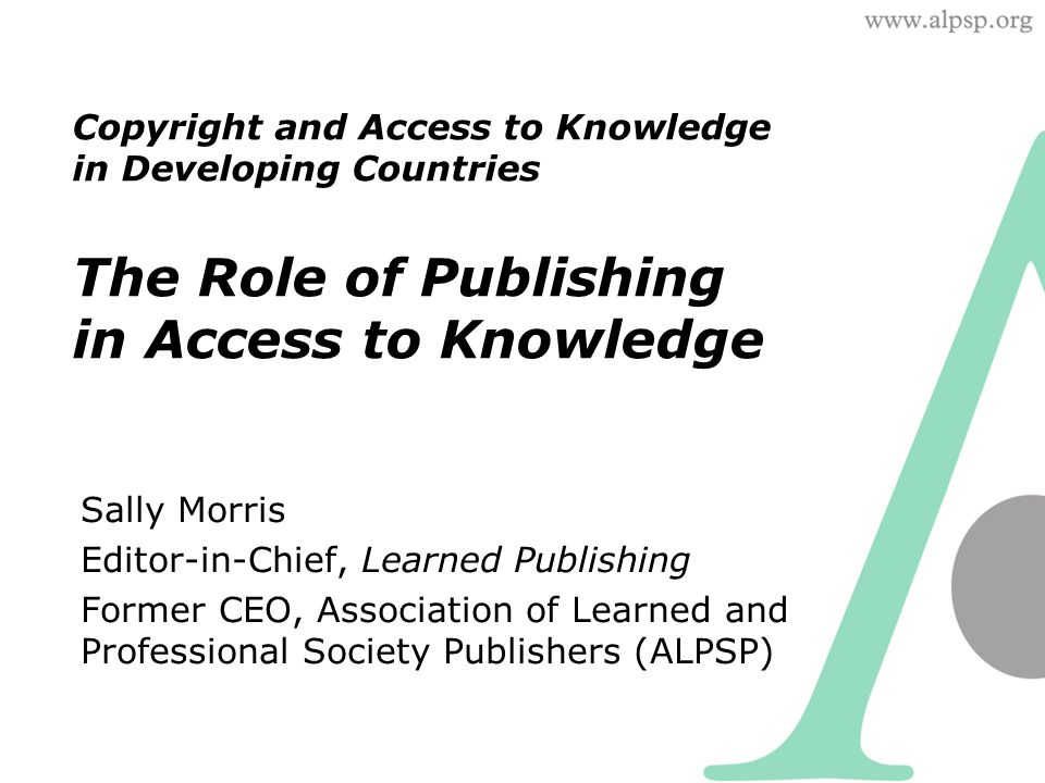 Copyright and Access to Knowledge in Developing Countries The Role of Publishing in Access to Knowledge Sally Morris Editor-in-Chief, Learned Publishing Former CEO, Association of Learned and Professional Society Publishers (ALPSP)
