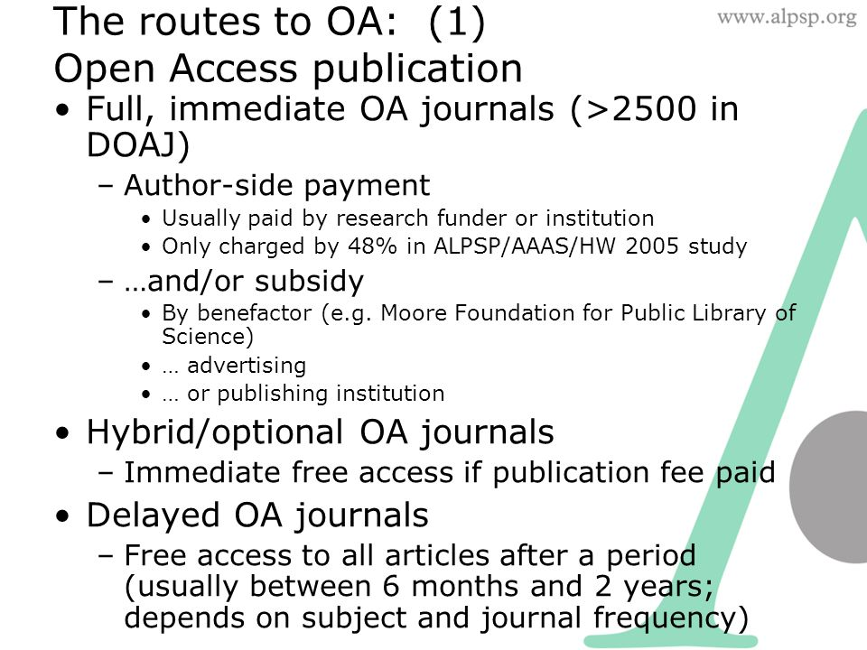 The routes to OA: (1) Open Access publication Full, immediate OA journals (>2500 in DOAJ) –Author-side payment Usually paid by research funder or institution Only charged by 48% in ALPSP/AAAS/HW 2005 study –…and/or subsidy By benefactor (e.g.
