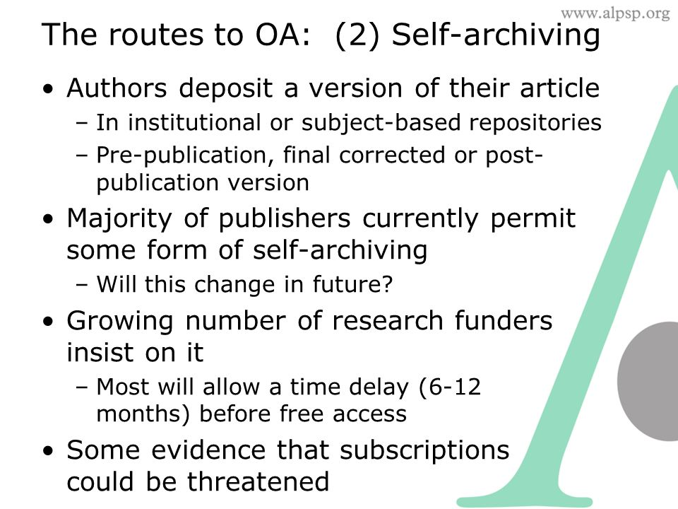 The routes to OA: (2) Self-archiving Authors deposit a version of their article –In institutional or subject-based repositories –Pre-publication, final corrected or post- publication version Majority of publishers currently permit some form of self-archiving –Will this change in future.