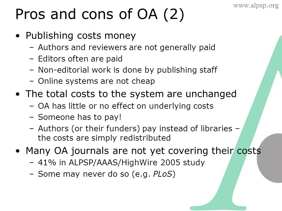 Pros and cons of OA (2) Publishing costs money –Authors and reviewers are not generally paid –Editors often are paid –Non-editorial work is done by publishing staff –Online systems are not cheap The total costs to the system are unchanged –OA has little or no effect on underlying costs –Someone has to pay.
