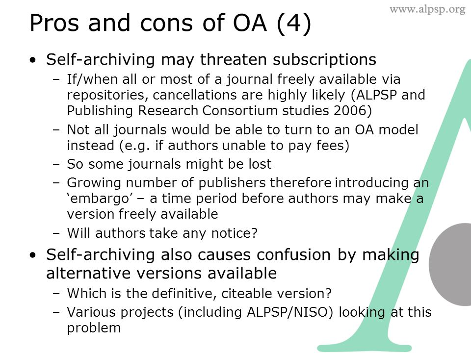 Pros and cons of OA (4) Self-archiving may threaten subscriptions –If/when all or most of a journal freely available via repositories, cancellations are highly likely (ALPSP and Publishing Research Consortium studies 2006) –Not all journals would be able to turn to an OA model instead (e.g.
