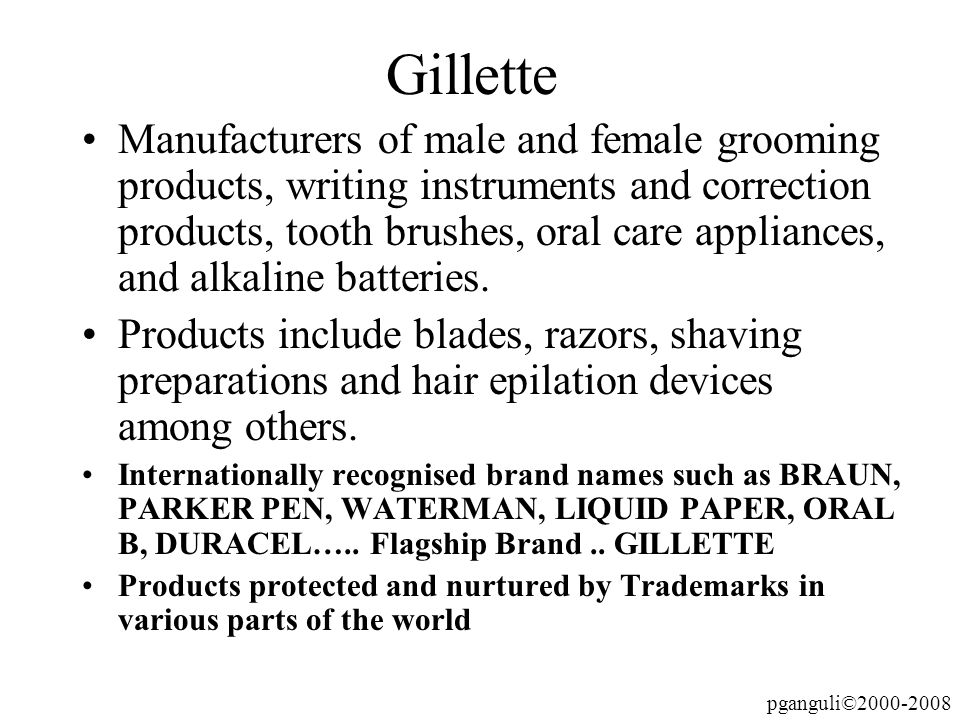 pganguli©2000-2008 Gillette Manufacturers of male and female grooming products, writing instruments and correction products, tooth brushes, oral care