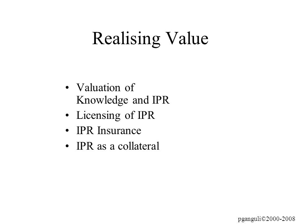 pganguli©2000-2008 Realising Value Valuation of Knowledge and IPR Licensing of IPR IPR Insurance IPR as a collateral