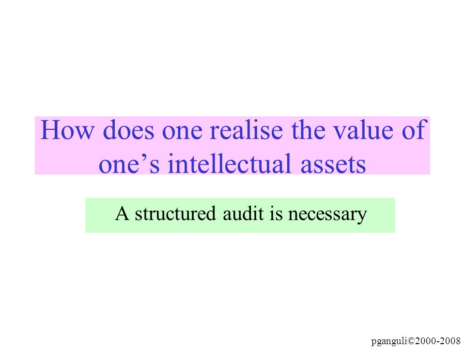 pganguli©2000-2008 How does one realise the value of ones intellectual assets A structured audit is necessary