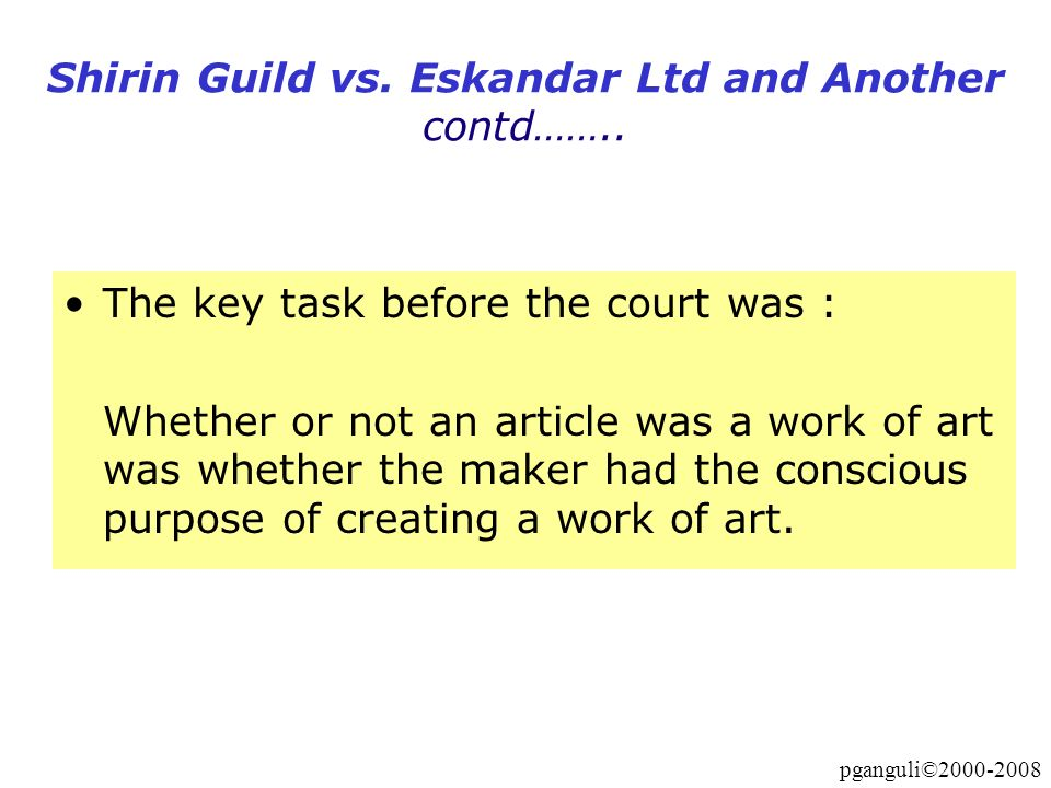 pganguli©2000-2008 Shirin Guild vs. Eskandar Ltd and Another contd…….. The key task before the court was : Whether or not an article was a work of art