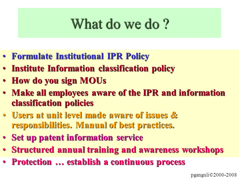 pganguli©2000-2008 What do we do ? Formulate Institutional IPR PolicyFormulate Institutional IPR Policy Institute Information classification policyIns
