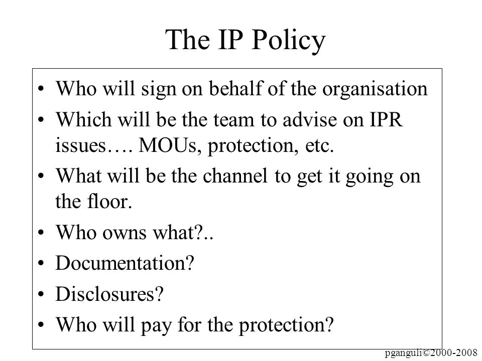 pganguli©2000-2008 The IP Policy Who will sign on behalf of the organisation Which will be the team to advise on IPR issues…. MOUs, protection, etc. W