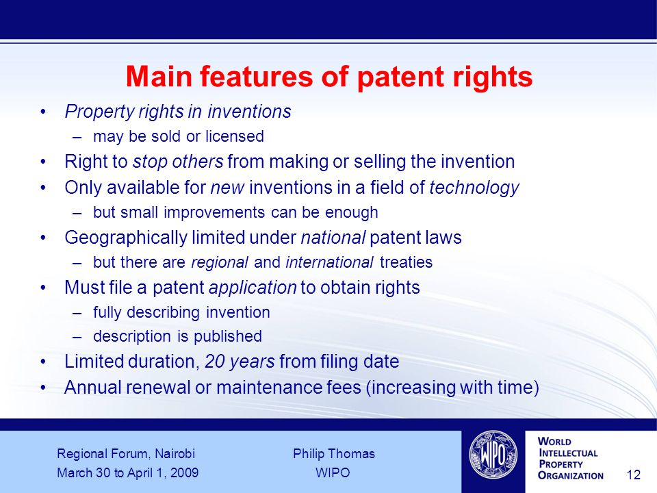Regional Forum, Nairobi Philip Thomas March 30 to April 1, 2009WIPO 12 Main features of patent rights Property rights in inventions –may be sold or licensed Right to stop others from making or selling the invention Only available for new inventions in a field of technology –but small improvements can be enough Geographically limited under national patent laws –but there are regional and international treaties Must file a patent application to obtain rights –fully describing invention –description is published Limited duration, 20 years from filing date Annual renewal or maintenance fees (increasing with time)
