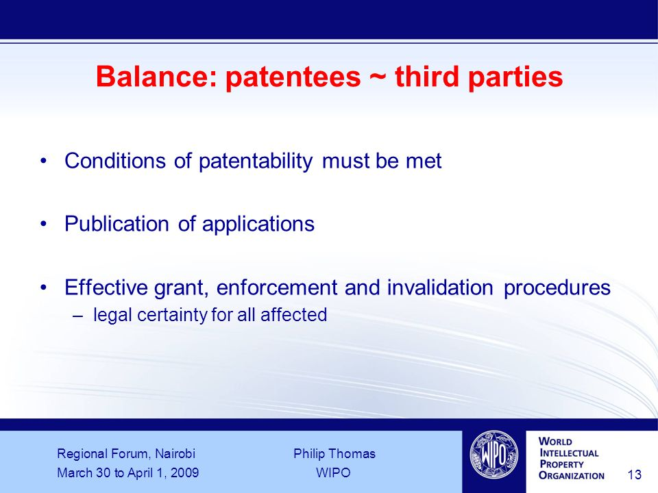 Regional Forum, Nairobi Philip Thomas March 30 to April 1, 2009WIPO 13 Balance: patentees ~ third parties Conditions of patentability must be met Publication of applications Effective grant, enforcement and invalidation procedures –legal certainty for all affected