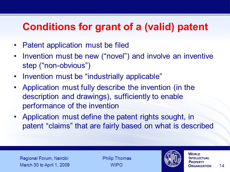 Regional Forum, Nairobi Philip Thomas March 30 to April 1, 2009WIPO 14 Conditions for grant of a (valid) patent Patent application must be filed Invention must be new (novel) and involve an inventive step (non obvious) Invention must be industrially applicable Application must fully describe the invention (in the description and drawings), sufficiently to enable performance of the invention Application must define the patent rights sought, in patent claims that are fairly based on what is described