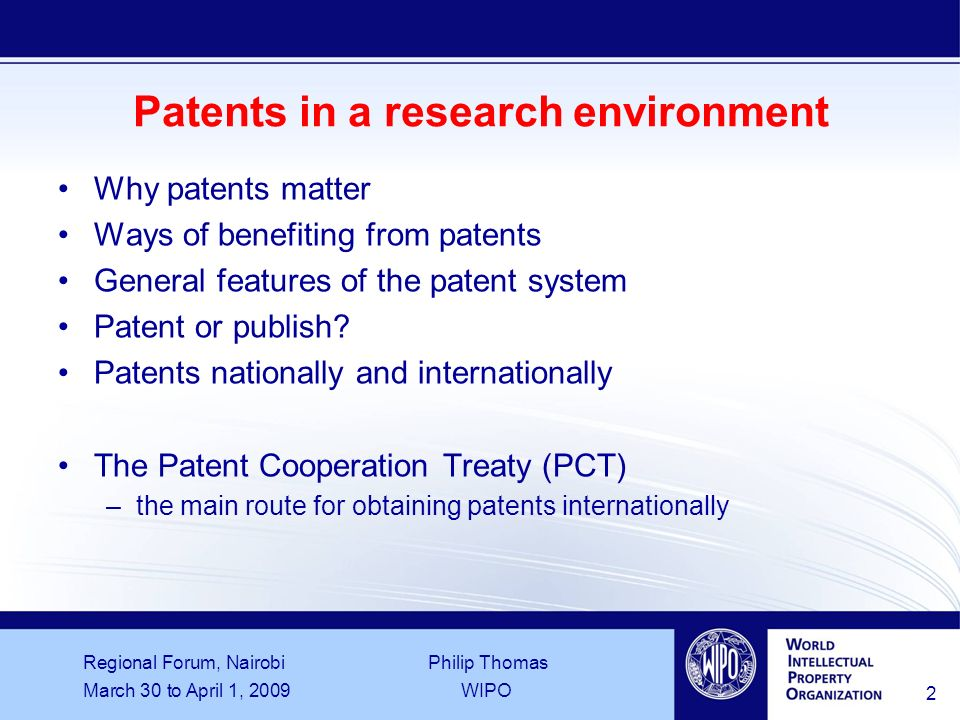 Regional Forum, Nairobi Philip Thomas March 30 to April 1, 2009WIPO 2 Patents in a research environment Why patents matter Ways of benefiting from patents General features of the patent system Patent or publish.