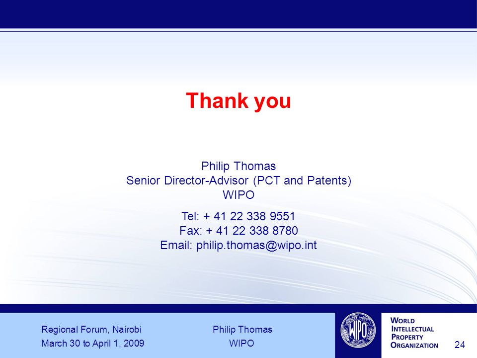 Regional Forum, Nairobi Philip Thomas March 30 to April 1, 2009WIPO 24 Thank you Philip Thomas Senior Director-Advisor (PCT and Patents) WIPO Tel: Fax: