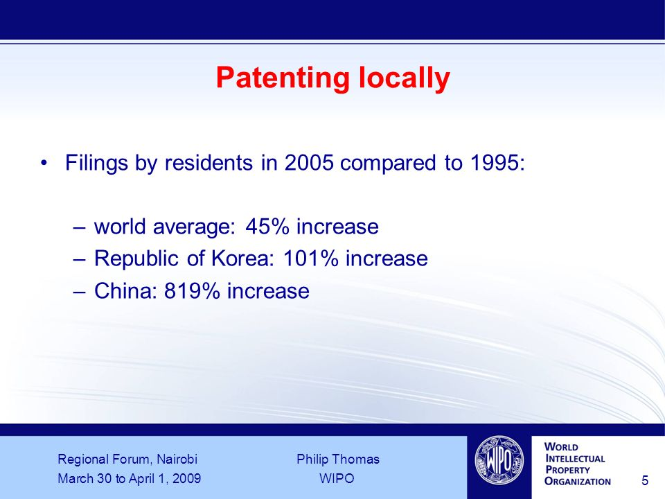 Regional Forum, Nairobi Philip Thomas March 30 to April 1, 2009WIPO 6 Patenting abroad Proportion of local applications that are followed by a foreign application (figures for years 2000 to 2005) –world average 29% –China 7% –India 62% –South Africa 74% –Sweden 92% In 2006, PCT national phase entries accounted for 48% of world-wide non-resident filings