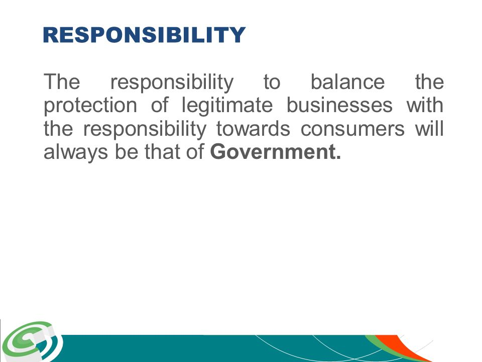 RESPONSIBILITY The responsibility to balance the protection of legitimate businesses with the responsibility towards consumers will always be that of Government.