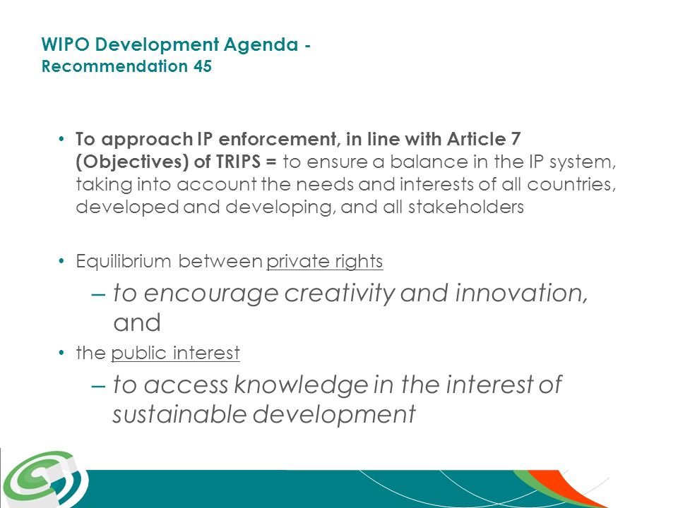 WIPO Development Agenda - Recommendation 45 To approach IP enforcement, in line with Article 7 (Objectives) of TRIPS = to ensure a balance in the IP system, taking into account the needs and interests of all countries, developed and developing, and all stakeholders Equilibrium between private rights – to encourage creativity and innovation, and the public interest – to access knowledge in the interest of sustainable development