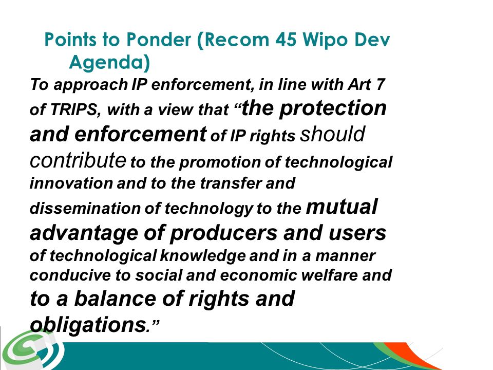 Points to Ponder (Recom 45 Wipo Dev Agenda) To approach IP enforcement, in line with Art 7 of TRIPS, with a view that the protection and enforcement of IP rights should contribute to the promotion of technological innovation and to the transfer and dissemination of technology to the mutual advantage of producers and users of technological knowledge and in a manner conducive to social and economic welfare and to a balance of rights and obligations.