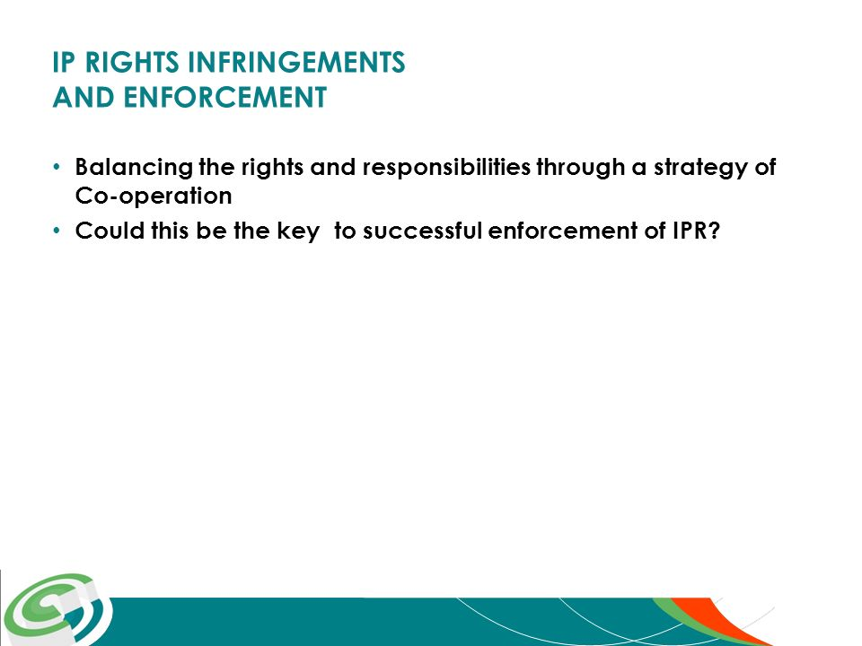 IP RIGHTS INFRINGEMENTS AND ENFORCEMENT Balancing the rights and responsibilities through a strategy of Co-operation Could this be the key to successful enforcement of IPR