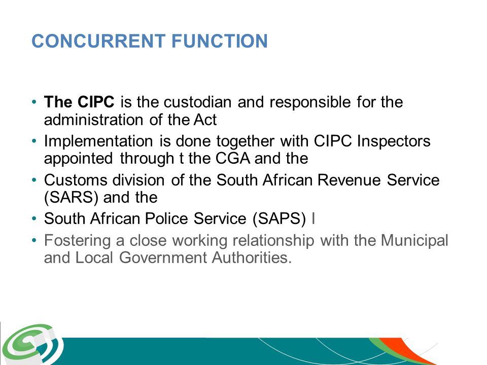 CONCURRENT FUNCTION The CIPC is the custodian and responsible for the administration of the Act Implementation is done together with CIPC Inspectors a