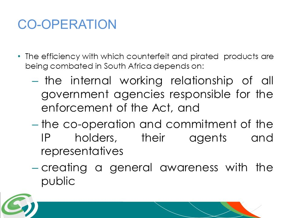 CO-OPERATION The efficiency with which counterfeit and pirated products are being combated in South Africa depends on: – the internal working relation