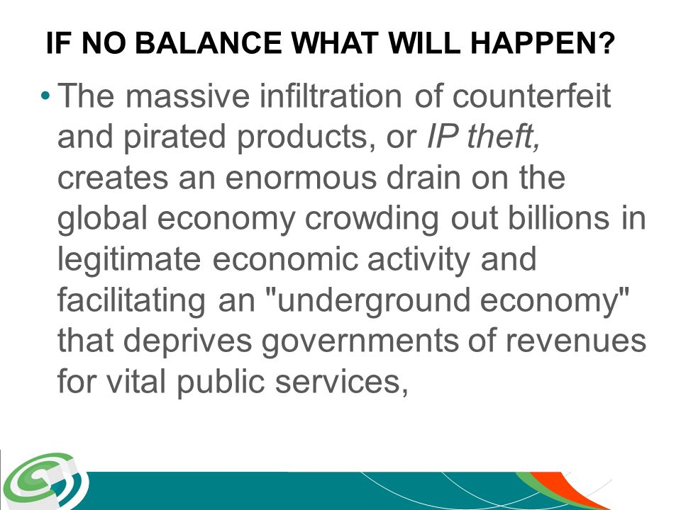 –forces higher burdens on tax payers, –dislocates hundreds of thousands of legitimate jobs and –exposes consumers to dangerous and ineffective products –Foreign investment loss –International trade relations will suffer IF NO BALANCE WHAT WILL HAPPEN?