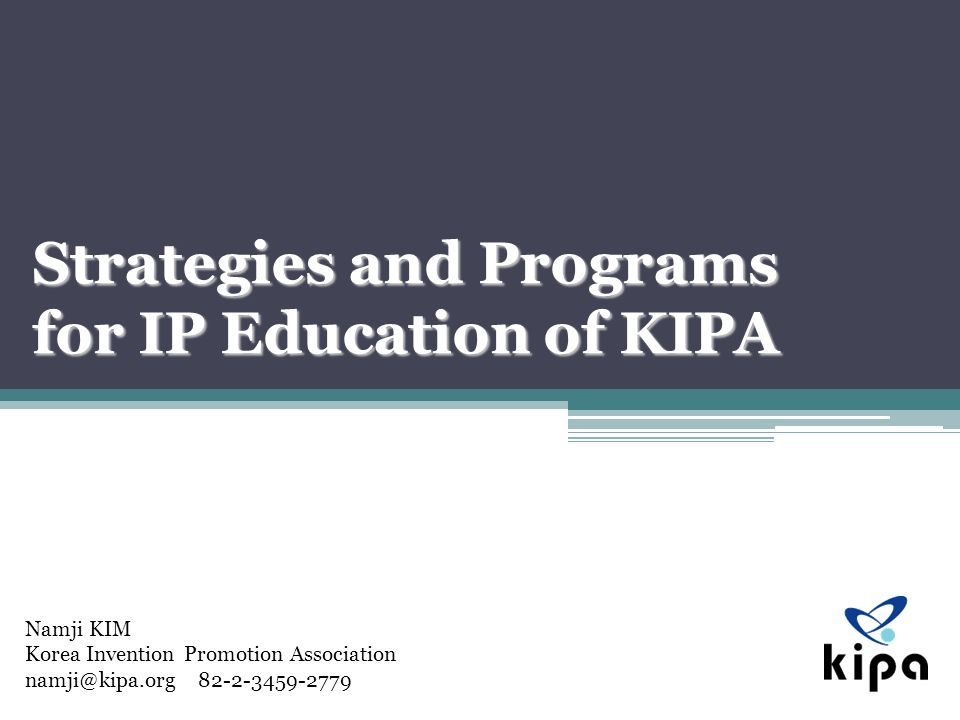 Namji KIM Korea Invention Promotion Association namji@kipa.org 82-2-3459-2779 Strategies and Programs for IP Education of KIPA