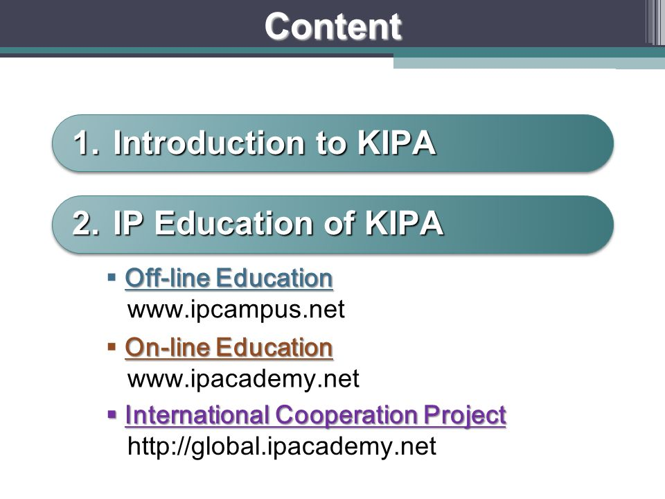 Content 1.Introduction to KIPA 2.IP Education of KIPA Off-line Education www.ipcampus.net On-line Education www.ipacademy.net International Cooperation Project International Cooperation Project http://global.ipacademy.net