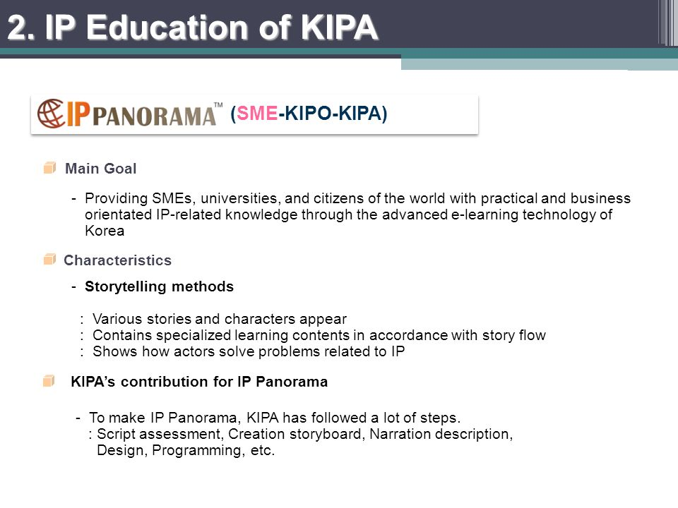 - Providing SMEs, universities, and citizens of the world with practical and business orientated IP-related knowledge through the advanced e-learning technology of Korea Main Goal -Storytelling methods : Various stories and characters appear : Contains specialized learning contents in accordance with story flow : Shows how actors solve problems related to IP Characteristics KIPAs contribution for IP Panorama -To make IP Panorama, KIPA has followed a lot of steps.
