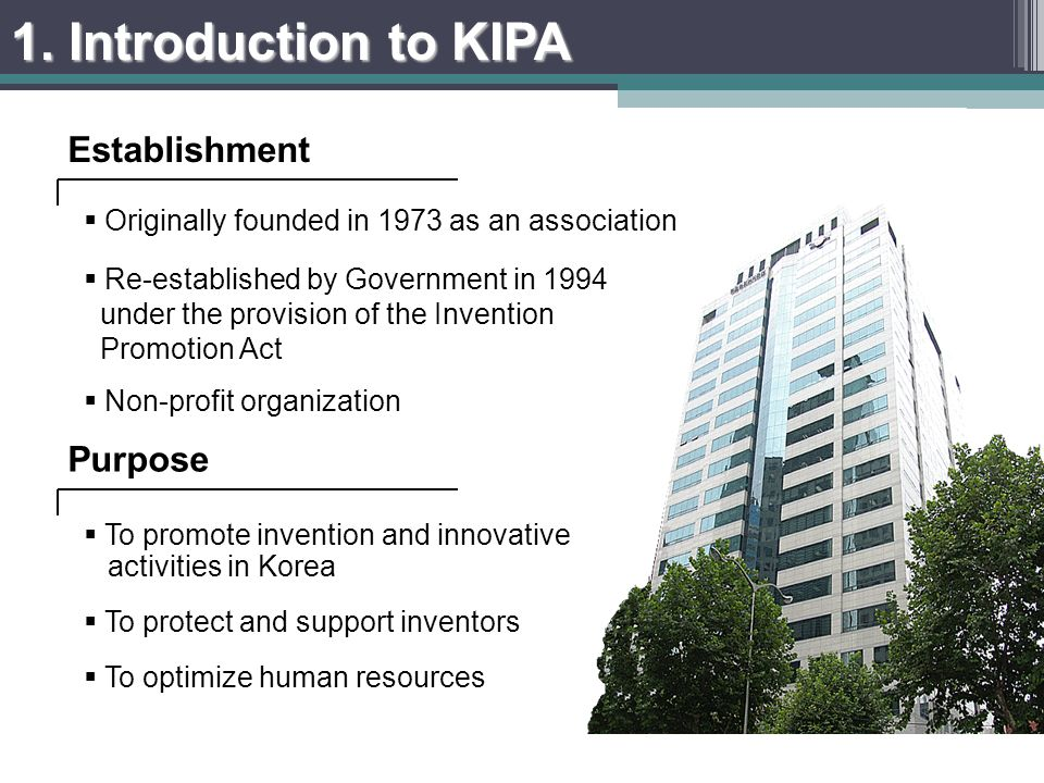 Originally founded in 1973 as an association Re-established by Government in 1994 under the provision of the Invention Promotion Act Non-profit organization To promote invention and innovative activities in Korea To protect and support inventors To optimize human resources Establishment Purpose 1.