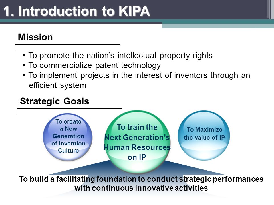 To promote the nations intellectual property rights To commercialize patent technology To implement projects in the interest of inventors through an efficient system To Maximize the value of IP To train the Next Generations Human Resources on IP To create a New Generation of Invention Culture To build a facilitating foundation to conduct strategic performances with continuous innovative activities Mission Strategic Goals 1.