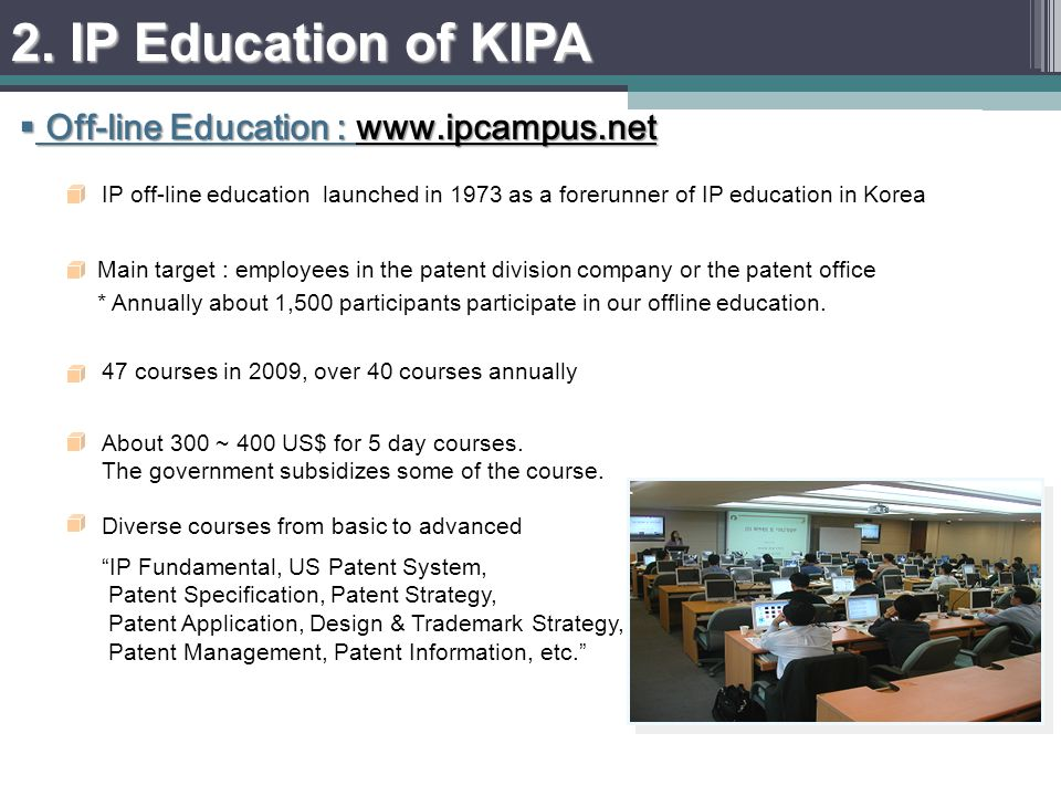IP off-line education launched in 1973 as a forerunner of IP education in Korea 47 courses in 2009, over 40 courses annually Diverse courses from basic to advanced IP Fundamental, US Patent System, Patent Specification, Patent Strategy, Patent Application, Design & Trademark Strategy, Patent Management, Patent Information, etc.
