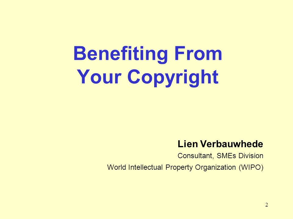 2 Benefiting From Your Copyright Lien Verbauwhede Consultant, SMEs Division World Intellectual Property Organization (WIPO)