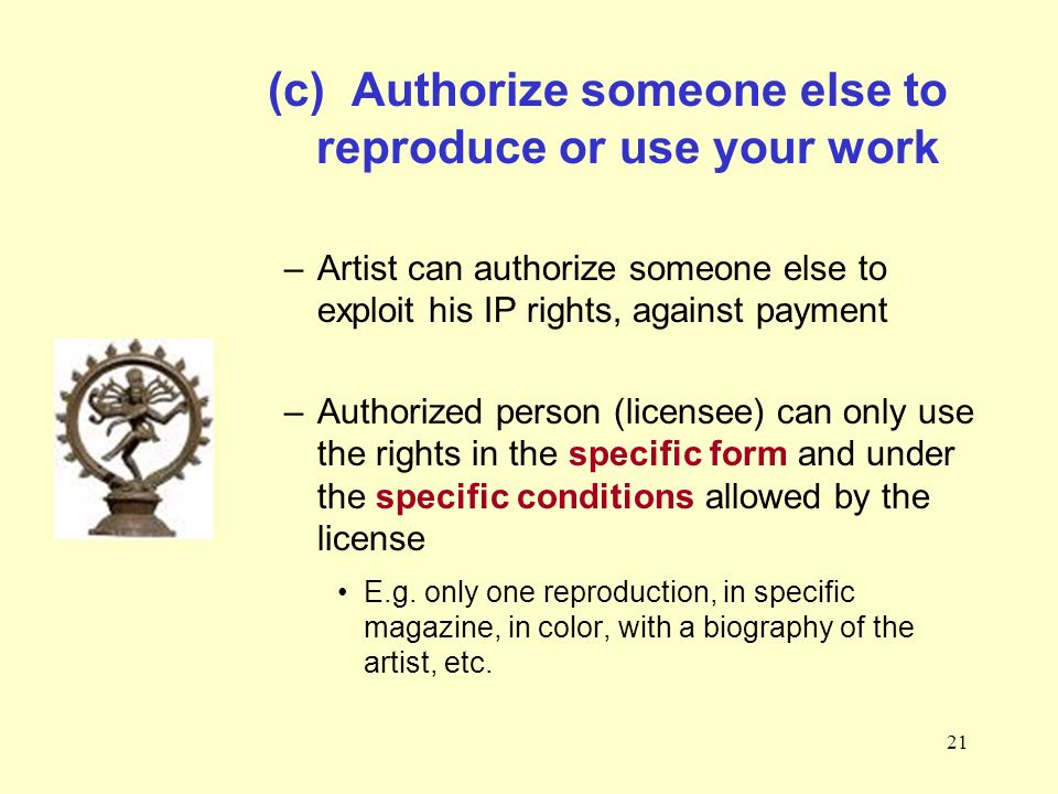 21 (c) Authorize someone else to reproduce or use your work –Artist can authorize someone else to exploit his IP rights, against payment –Authorized person (licensee) can only use the rights in the specific form and under the specific conditions allowed by the license E.g.