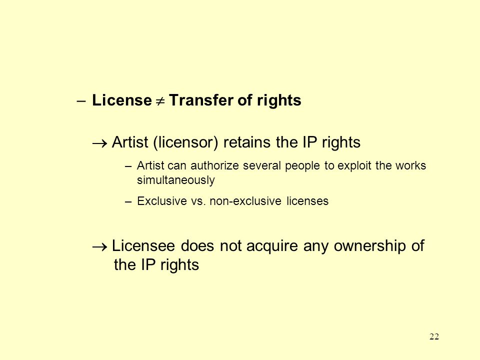 22 –License Transfer of rights Artist (licensor) retains the IP rights –Artist can authorize several people to exploit the works simultaneously –Exclusive vs.