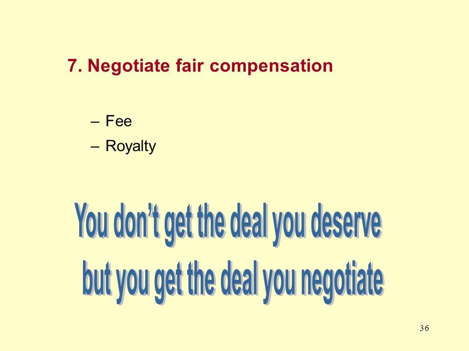 36 7. Negotiate fair compensation –Fee –Royalty