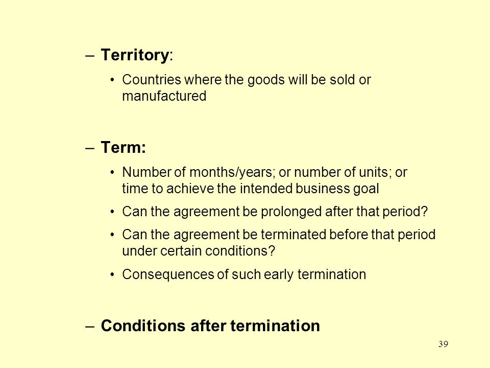 39 –Territory: Countries where the goods will be sold or manufactured –Term: Number of months/years; or number of units; or time to achieve the intended business goal Can the agreement be prolonged after that period.