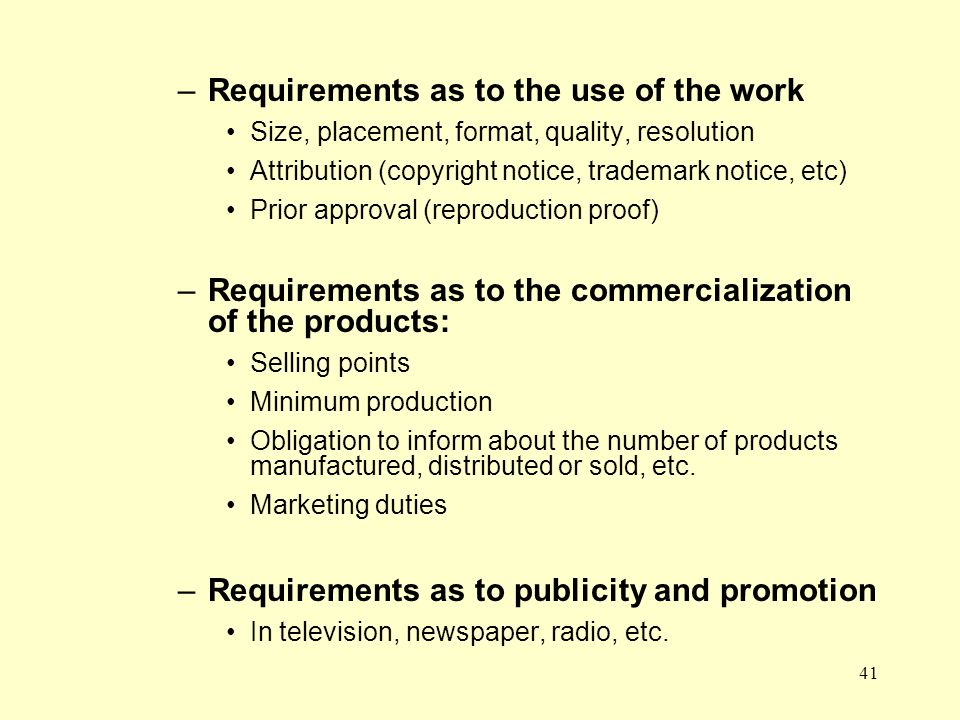 41 –Requirements as to the use of the work Size, placement, format, quality, resolution Attribution (copyright notice, trademark notice, etc) Prior approval (reproduction proof) –Requirements as to the commercialization of the products: Selling points Minimum production Obligation to inform about the number of products manufactured, distributed or sold, etc.