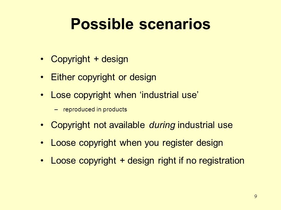 9 Possible scenarios Copyright + design Either copyright or design Lose copyright when industrial use –reproduced in products Copyright not available during industrial use Loose copyright when you register design Loose copyright + design right if no registration