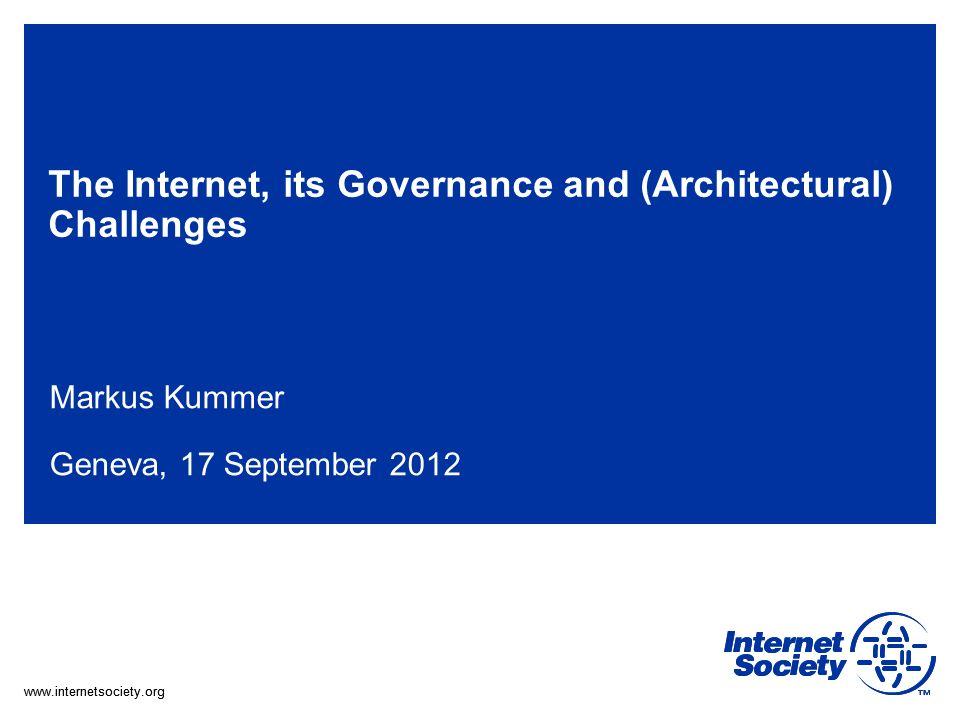 www.internetsociety.org The Internet, its Governance and (Architectural) Challenges Markus Kummer Geneva, 17 September 2012