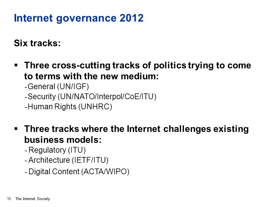 The Internet Society Internet governance 2012 Six tracks: Three cross-cutting tracks of politics trying to come to terms with the new medium: - General (UN/IGF) - Security (UN/NATO/Interpol/CoE/ITU) - Human Rights (UNHRC) Three tracks where the Internet challenges existing business models: - Regulatory (ITU) - Architecture (IETF/ITU) - Digital Content (ACTA/WIPO) 10