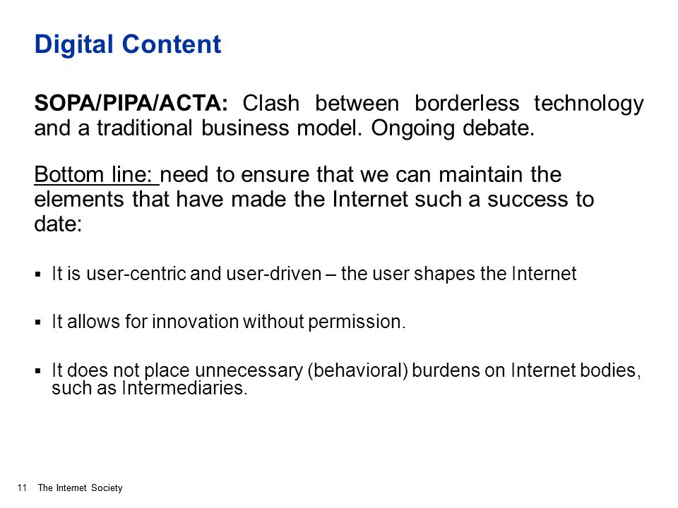 The Internet Society Digital Content SOPA/PIPA/ACTA: Clash between borderless technology and a traditional business model. Ongoing debate. Bottom line