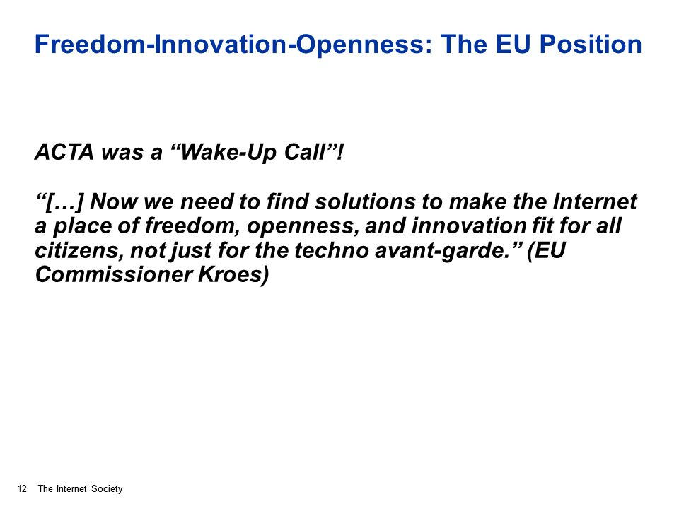 The Internet Society Freedom-Innovation-Openness: The EU Position ACTA was a Wake-Up Call.