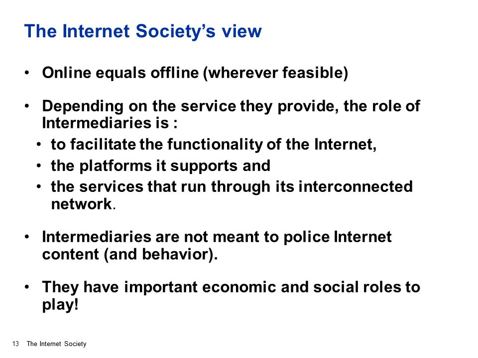 The Internet Society The Internet Societys view Online equals offline (wherever feasible) Depending on the service they provide, the role of Intermediaries is : to facilitate the functionality of the Internet, the platforms it supports and the services that run through its interconnected network.