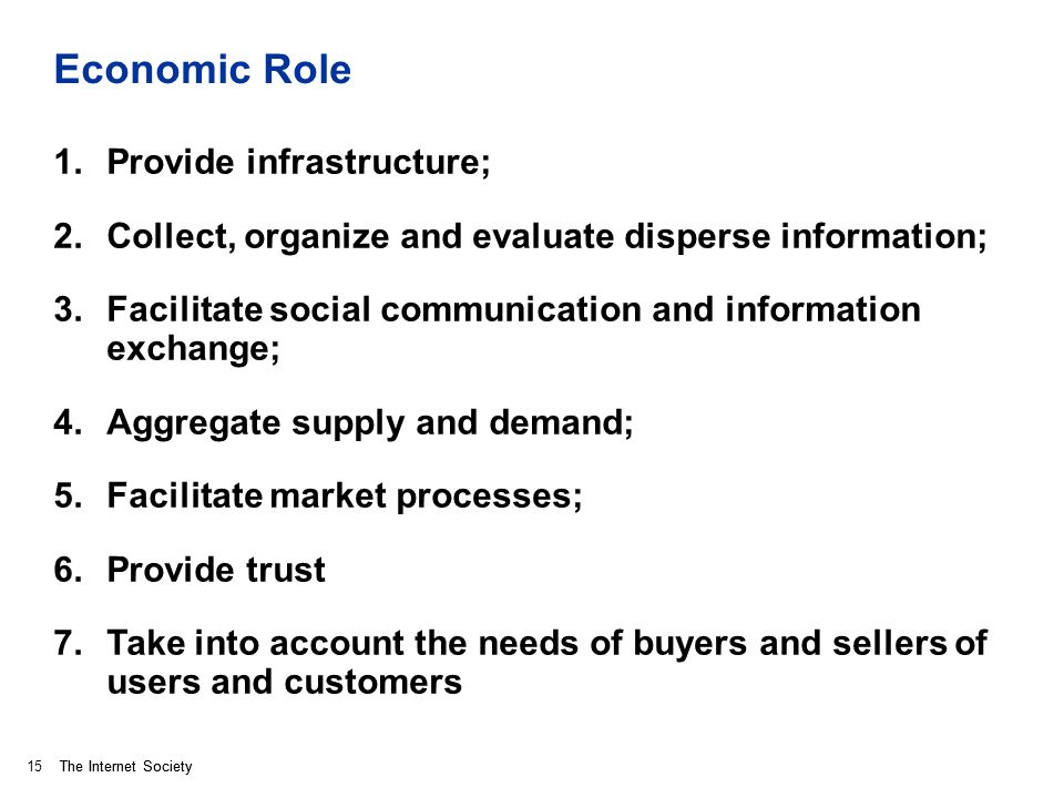 The Internet Society Economic Role 1.Provide infrastructure; 2.Collect, organize and evaluate disperse information; 3.Facilitate social communication and information exchange; 4.Aggregate supply and demand; 5.Facilitate market processes; 6.Provide trust 7.Take into account the needs of buyers and sellers of users and customers 15