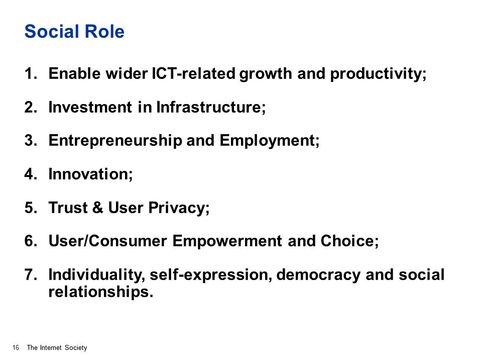 The Internet Society Social Role 1.Enable wider ICT-related growth and productivity; 2.Investment in Infrastructure; 3.Entrepreneurship and Employment; 4.Innovation; 5.Trust & User Privacy; 6.User/Consumer Empowerment and Choice; 7.Individuality, self-expression, democracy and social relationships.