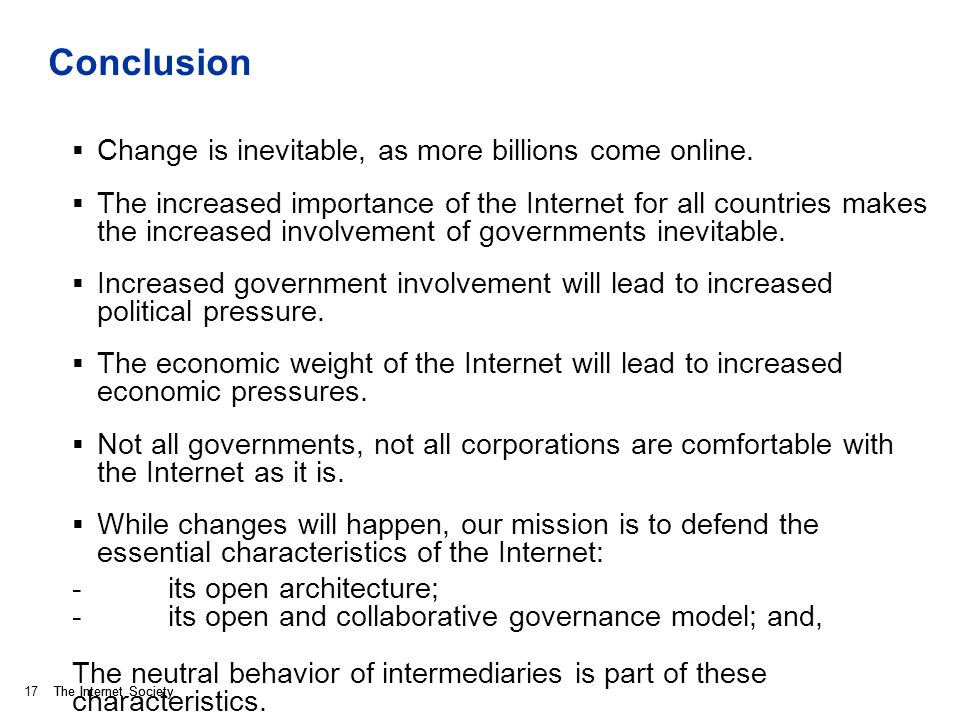 The Internet Society Conclusion Change is inevitable, as more billions come online. The increased importance of the Internet for all countries makes t