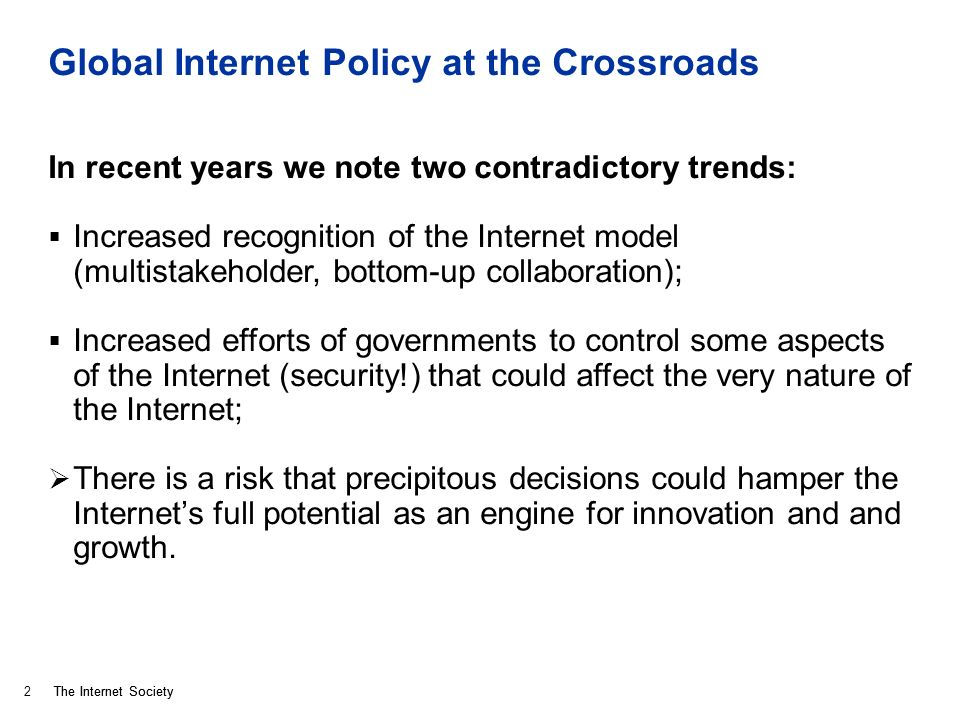 The Internet Society Global Internet Policy at the Crossroads In recent years we note two contradictory trends: Increased recognition of the Internet